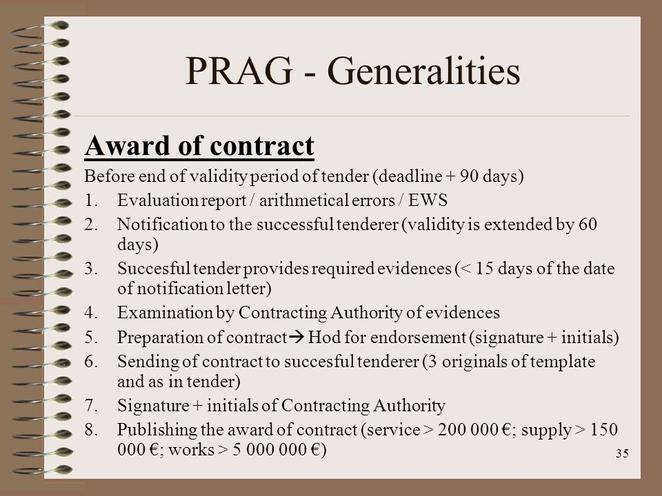 35 PRAG - Generalities Award of contract Before end of validity period of tender (deadline + 90 days) 1.Evaluation report / arithmetical errors / EWS 2.Notification to the successful tenderer (validity is extended by 60 days) 3.Succesful tender provides required evidences (< 15 days of the date of notification letter) 4.Examination by Contracting Authority of evidences 5.Preparation of contract Hod for endorsement (signature + initials) 6.Sending of contract to succesful tenderer (3 originals of template and as in tender) 7.Signature + initials of Contracting Authority 8.Publishing the award of contract (service > 200 000 ; supply > 150 000 ; works > 5 000 000 )