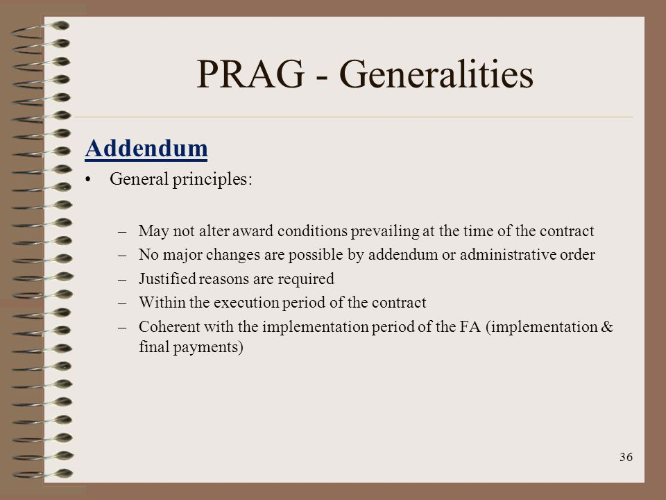 36 PRAG - Generalities Addendum General principles: –May not alter award conditions prevailing at the time of the contract –No major changes are possible by addendum or administrative order –Justified reasons are required –Within the execution period of the contract –Coherent with the implementation period of the FA (implementation & final payments)