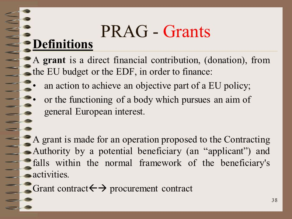 38 PRAG - Grants Definitions A grant is a direct financial contribution, (donation), from the EU budget or the EDF, in order to finance: an action to achieve an objective part of a EU policy; or the functioning of a body which pursues an aim of general European interest.
