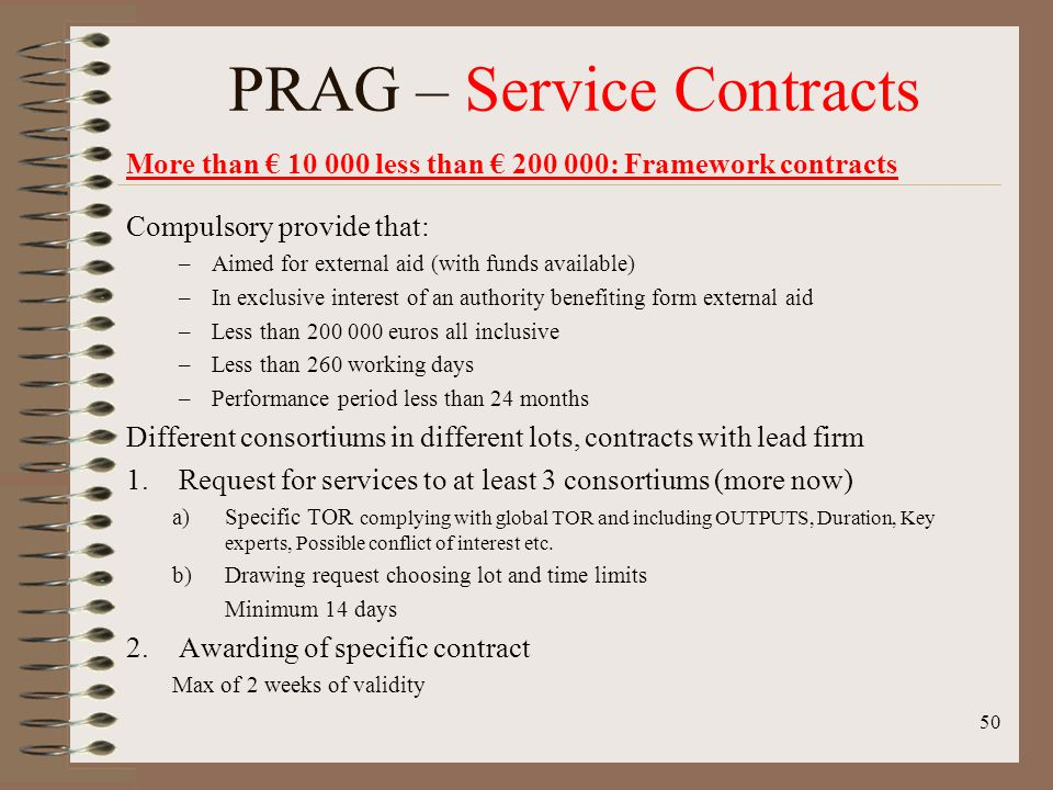 More than 10 000 less than 200 000: Framework contracts Compulsory provide that: –Aimed for external aid (with funds available) –In exclusive interest of an authority benefiting form external aid –Less than 200 000 euros all inclusive –Less than 260 working days –Performance period less than 24 months Different consortiums in different lots, contracts with lead firm 1.Request for services to at least 3 consortiums (more now) a)Specific TOR complying with global TOR and including OUTPUTS, Duration, Key experts, Possible conflict of interest etc.