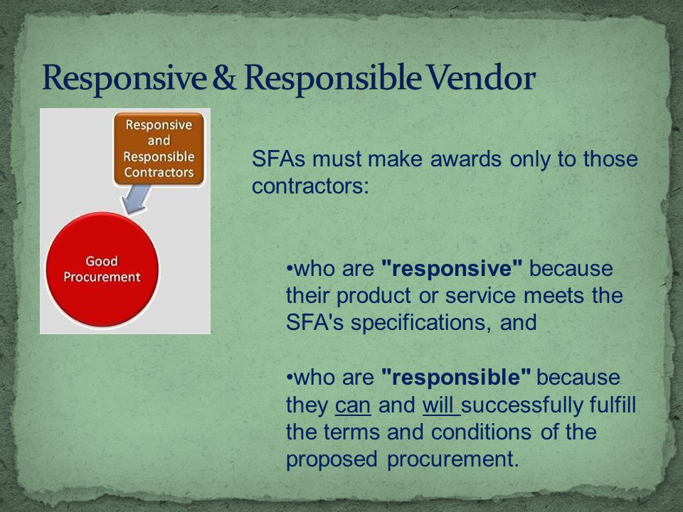 SFAs must make awards only to those contractors: who are responsive because their product or service meets the SFA s specifications, and who are responsible because they can and will successfully fulfill the terms and conditions of the proposed procurement.