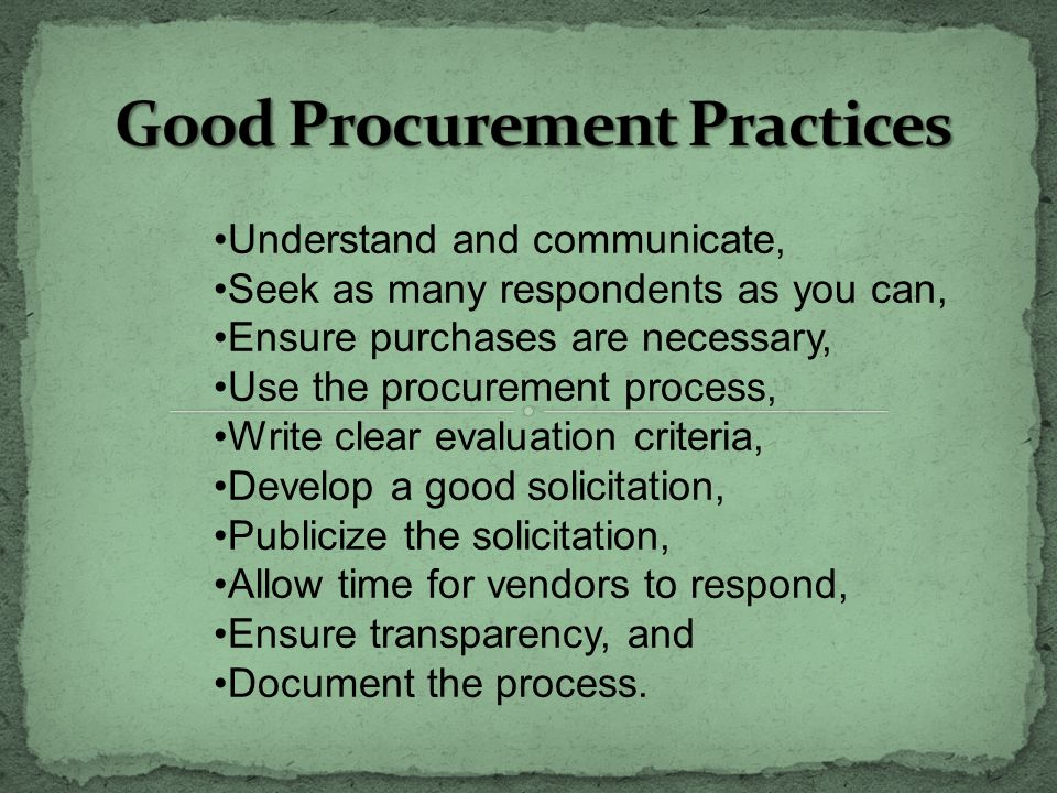 Understand and communicate, Seek as many respondents as you can, Ensure purchases are necessary, Use the procurement process, Write clear evaluation criteria, Develop a good solicitation, Publicize the solicitation, Allow time for vendors to respond, Ensure transparency, and Document the process.