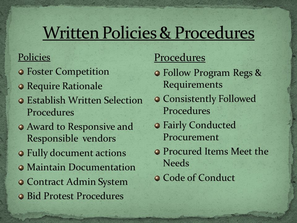 Policies Foster Competition Require Rationale Establish Written Selection Procedures Award to Responsive and Responsible vendors Fully document actions Maintain Documentation Contract Admin System Bid Protest Procedures Procedures Follow Program Regs & Requirements Consistently Followed Procedures Fairly Conducted Procurement Procured Items Meet the Needs Code of Conduct