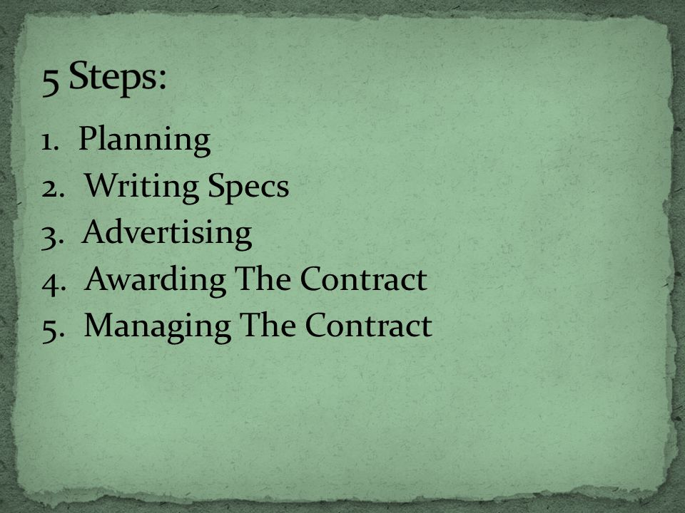 1. Planning 2. Writing Specs 3. Advertising 4. Awarding The Contract 5. Managing The Contract