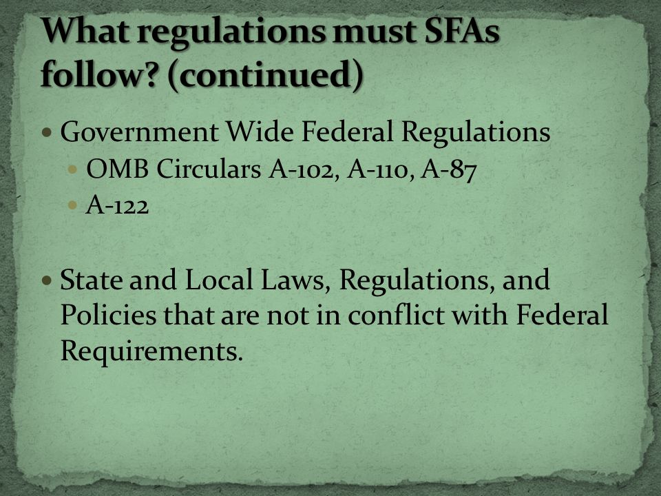 Government Wide Federal Regulations OMB Circulars A-102, A-110, A-87 A-122 State and Local Laws, Regulations, and Policies that are not in conflict with Federal Requirements.