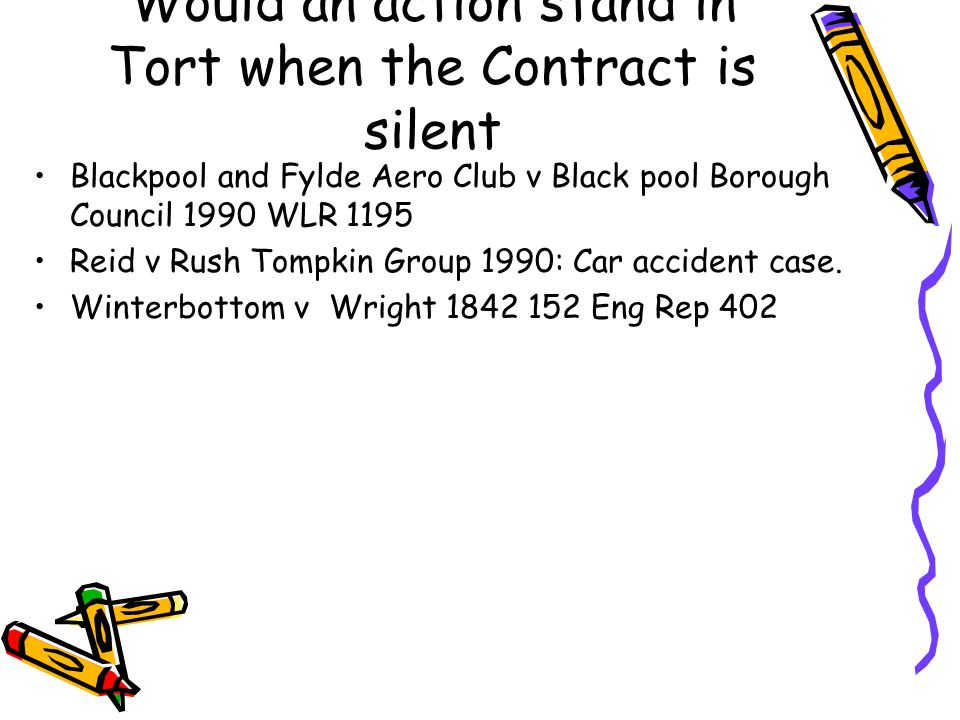 Would an action stand in Tort when the Contract is silent Blackpool and Fylde Aero Club v Black pool Borough Council 1990 WLR 1195 Reid v Rush Tompkin