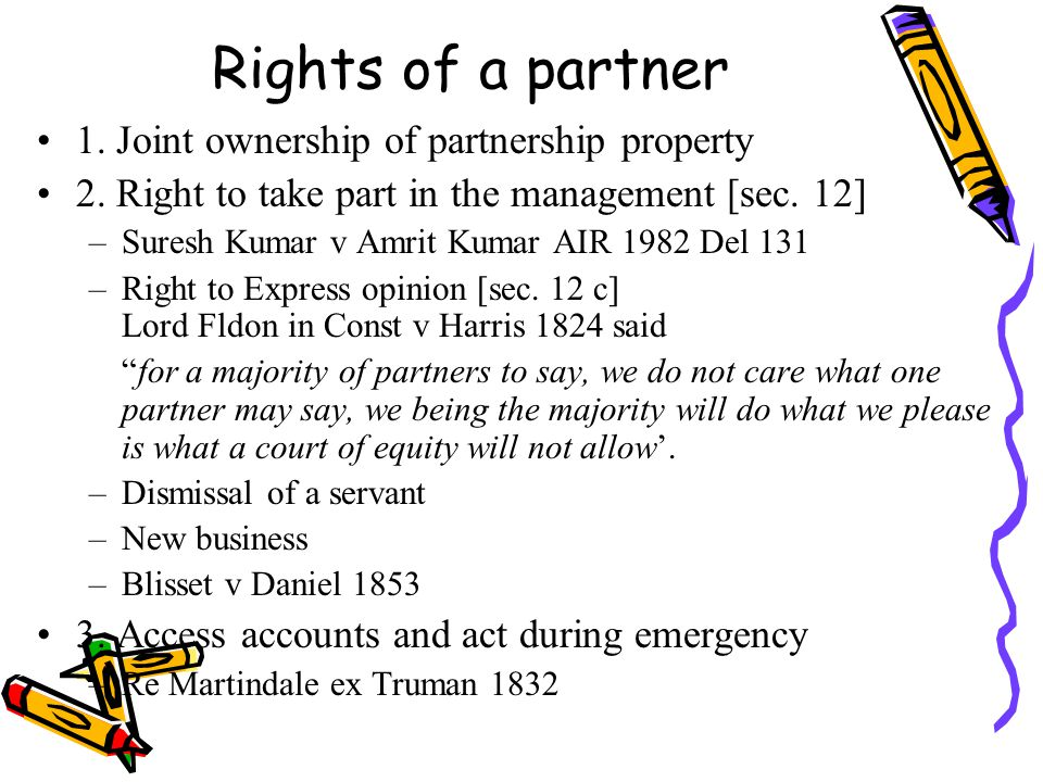 Rights of a partner 1. Joint ownership of partnership property 2. Right to take part in the management [sec. 12] –Suresh Kumar v Amrit Kumar AIR 1982