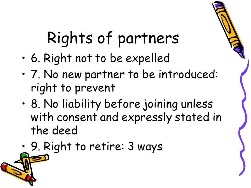 Rights of partners 6. Right not to be expelled 7. No new partner to be introduced: right to prevent 8. No liability before joining unless with consent
