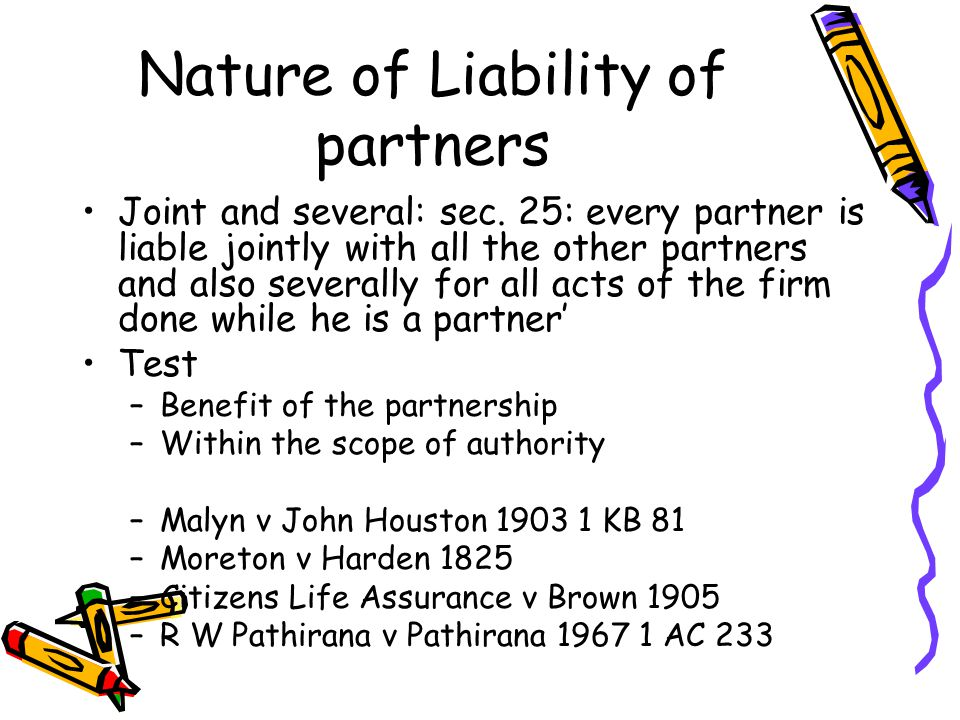 Nature of Liability of partners Joint and several: sec. 25: every partner is liable jointly with all the other partners and also severally for all act