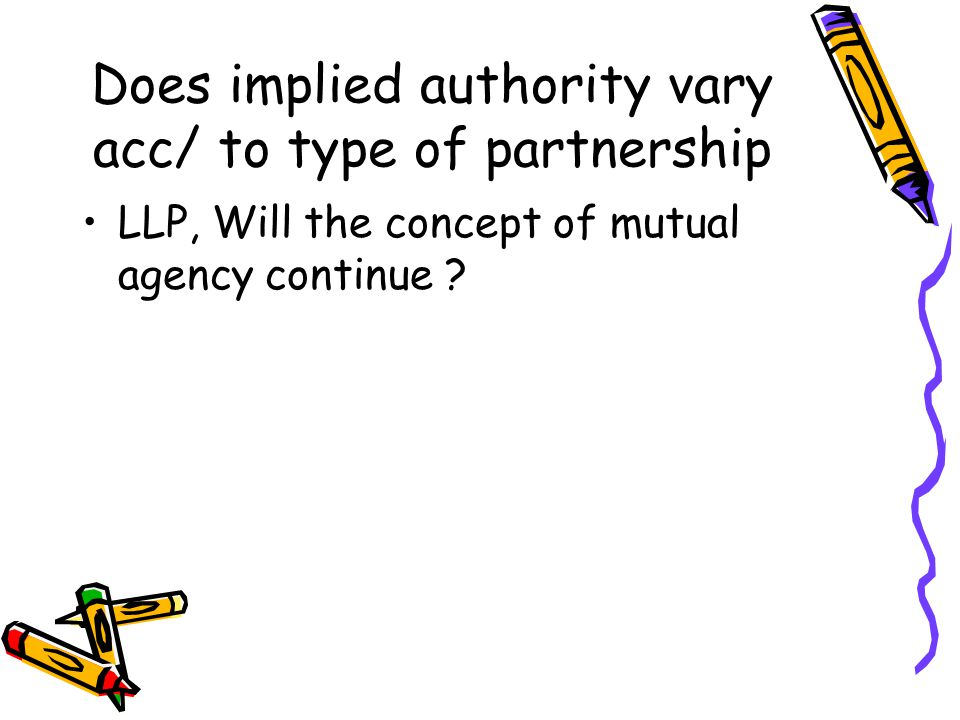 Does implied authority vary acc/ to type of partnership LLP, Will the concept of mutual agency continue ?