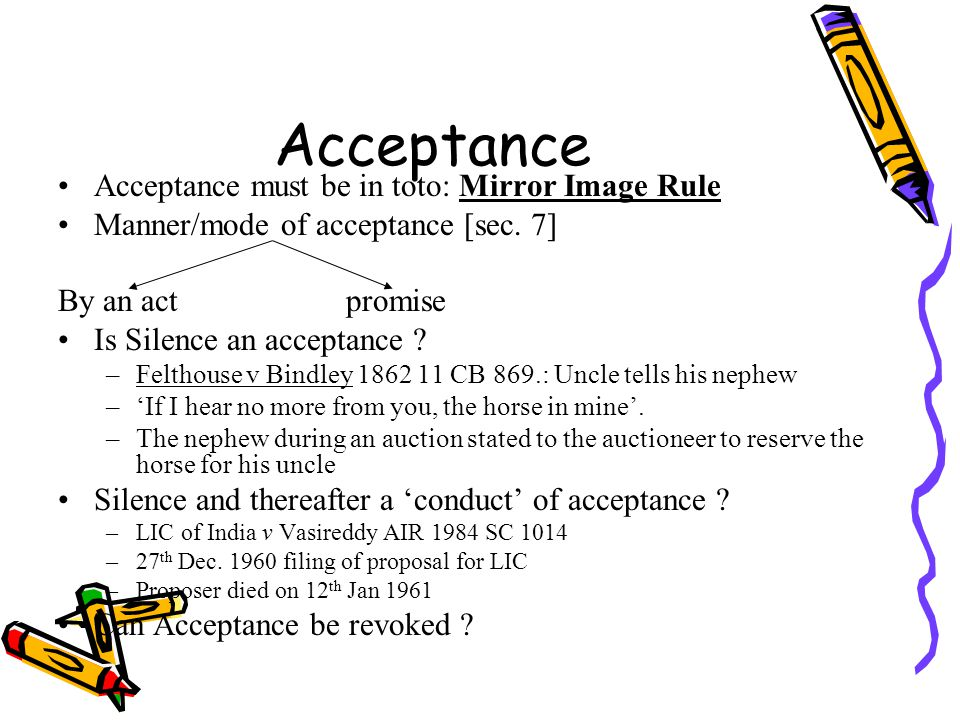 Acceptance Acceptance must be in toto: Mirror Image Rule Manner/mode of acceptance [sec. 7] By an actpromise Is Silence an acceptance ? –Felthouse v B