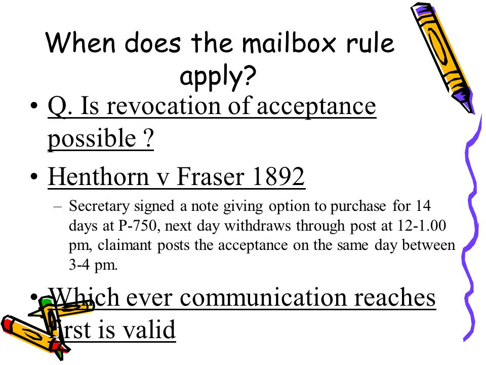 When does the mailbox rule apply? Q. Is revocation of acceptance possible ? Henthorn v Fraser 1892 –Secretary signed a note giving option to purchase