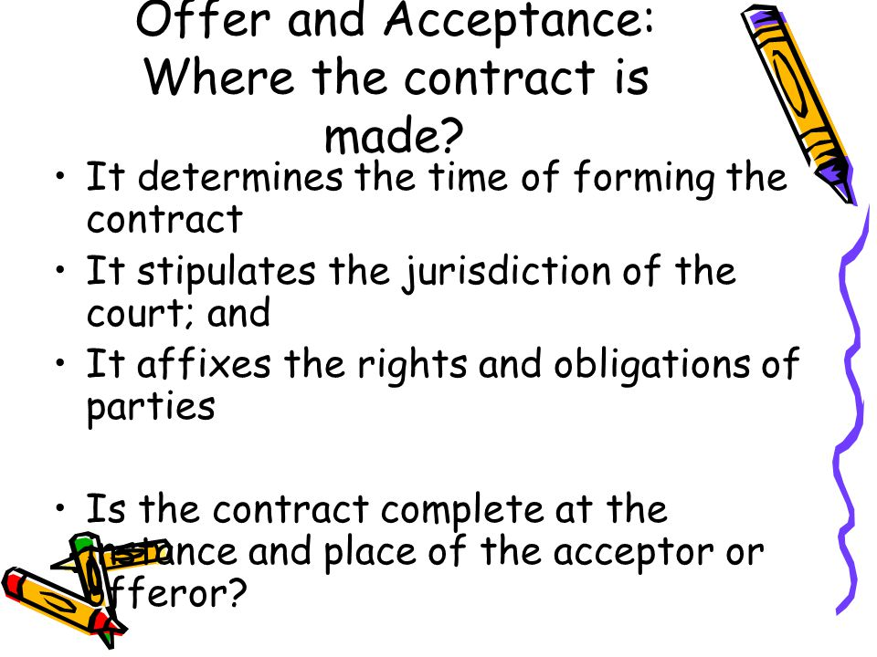 Offer and Acceptance: Where the contract is made? It determines the time of forming the contract It stipulates the jurisdiction of the court; and It a