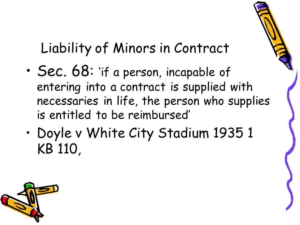 Liability of Minors in Contract Sec. 68: if a person, incapable of entering into a contract is supplied with necessaries in life, the person who suppl