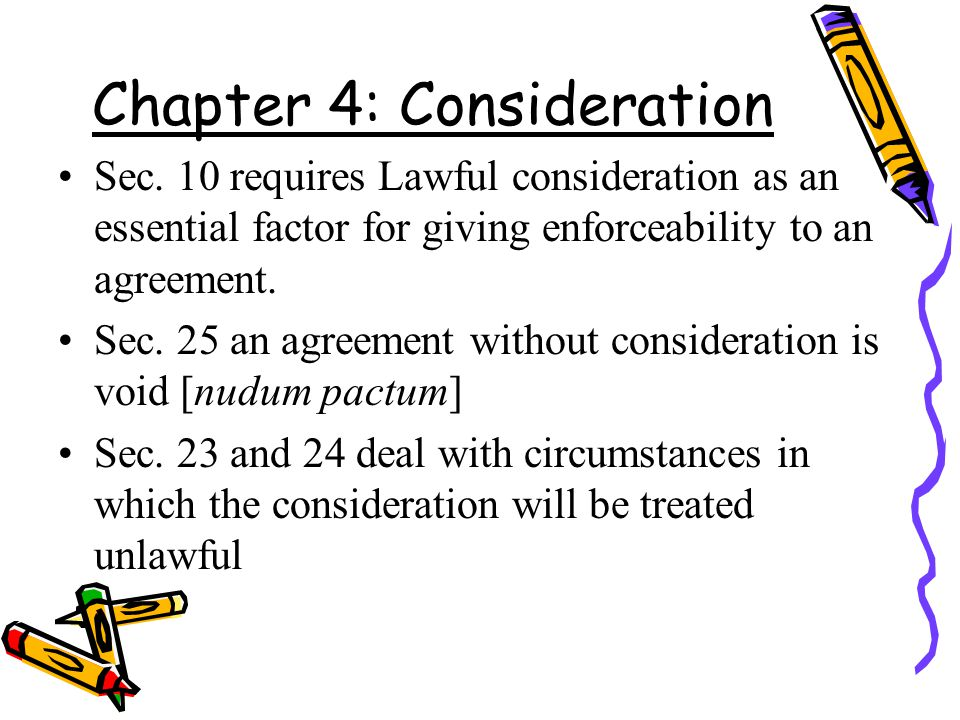 Chapter 4: Consideration Sec. 10 requires Lawful consideration as an essential factor for giving enforceability to an agreement. Sec. 25 an agreement