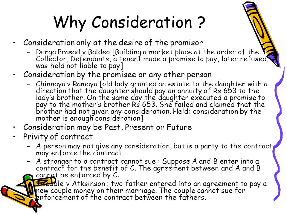 Why Consideration ? Consideration only at the desire of the promisor –Durga Prasad v Baldeo [Building a market place at the order of the Collector, De