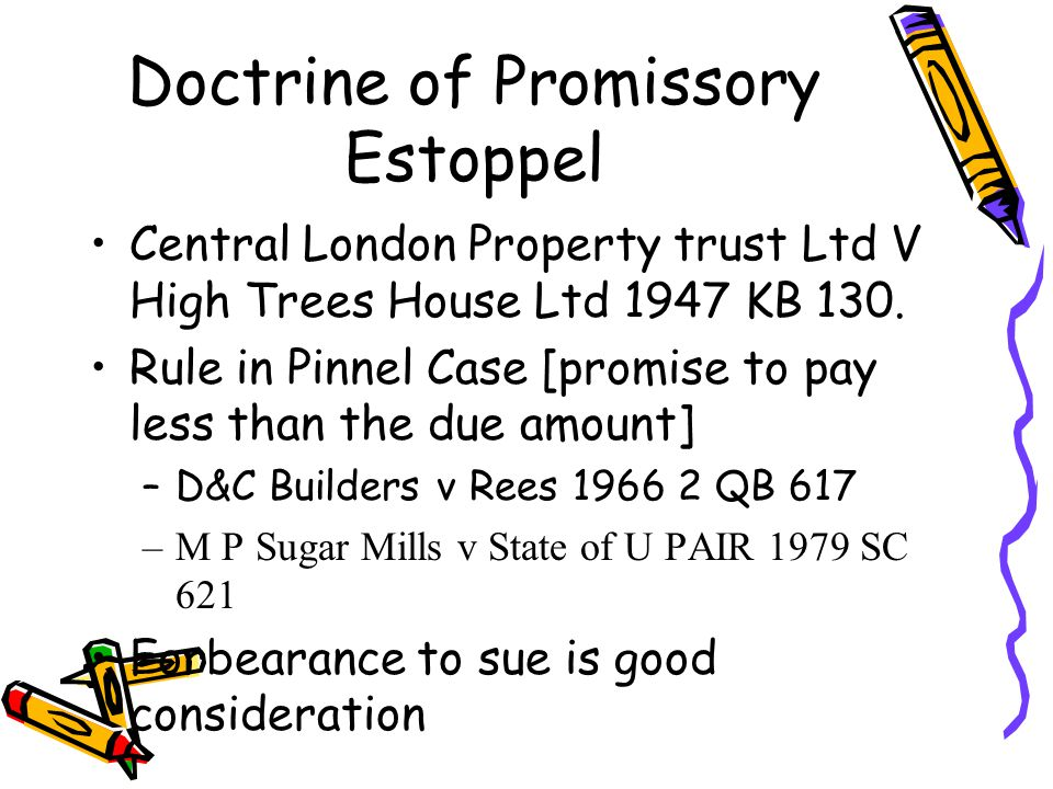 Doctrine of Promissory Estoppel Central London Property trust Ltd V High Trees House Ltd 1947 KB 130. Rule in Pinnel Case [promise to pay less than th