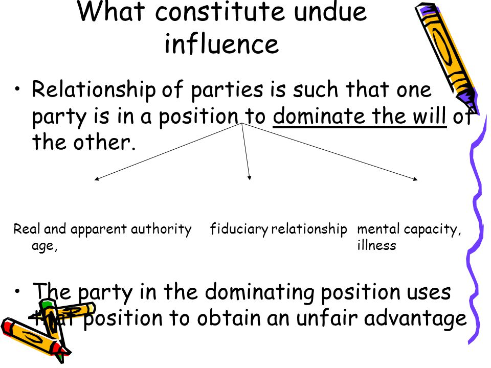 What constitute undue influence Relationship of parties is such that one party is in a position to dominate the will of the other. Real and apparent a