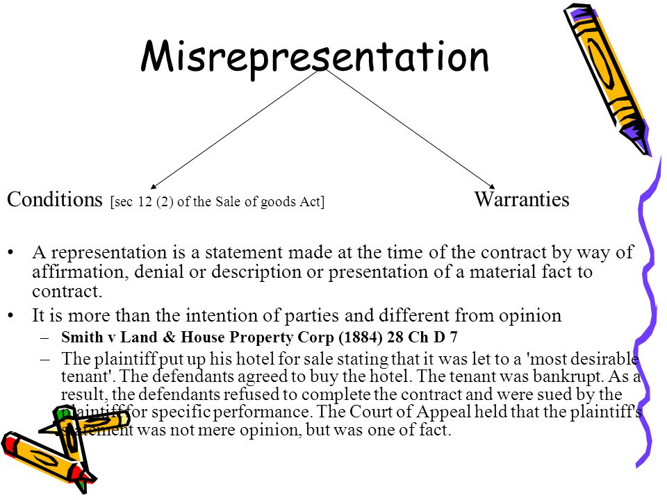 Misrepresentation Conditions [sec 12 (2) of the Sale of goods Act] Warranties A representation is a statement made at the time of the contract by way