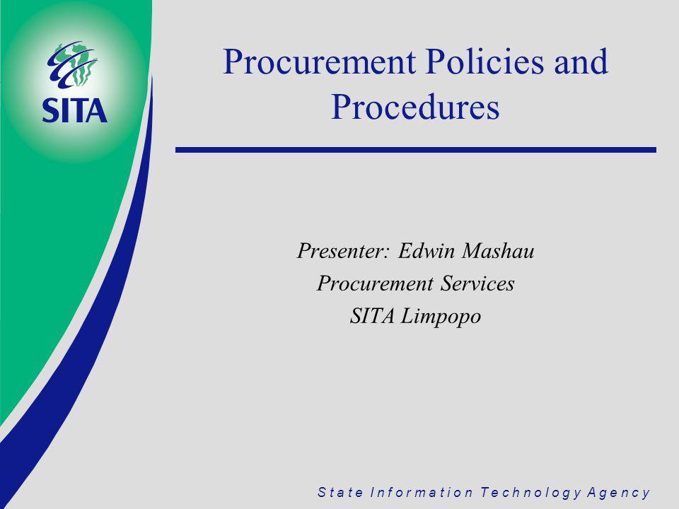 S t a t e I n f o r m a t i o n T e c h n o l o g y A g e n c y Procurement Policies and Procedures Presenter: Edwin Mashau Procurement Services SITA Limpopo