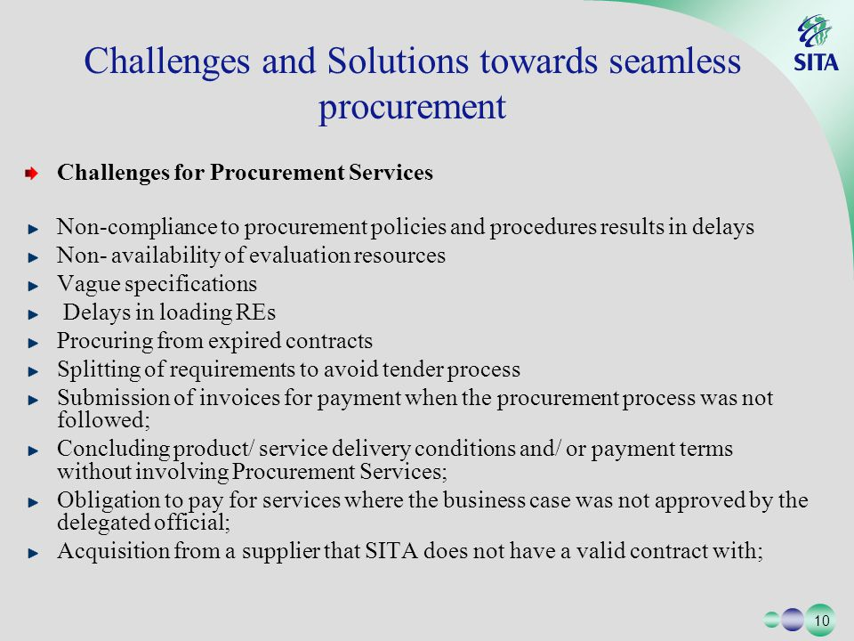 10 Challenges for Procurement Services Non-compliance to procurement policies and procedures results in delays Non- availability of evaluation resources Vague specifications Delays in loading REs Procuring from expired contracts Splitting of requirements to avoid tender process Submission of invoices for payment when the procurement process was not followed; Concluding product/ service delivery conditions and/ or payment terms without involving Procurement Services; Obligation to pay for services where the business case was not approved by the delegated official; Acquisition from a supplier that SITA does not have a valid contract with; Challenges and Solutions towards seamless procurement