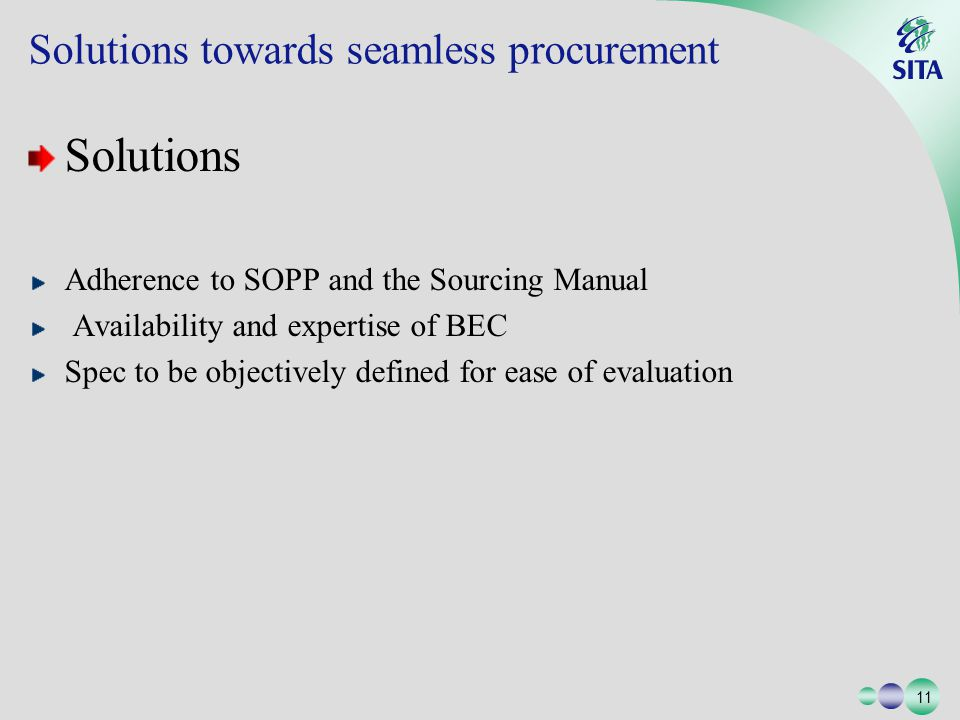 11 Solutions towards seamless procurement Solutions Adherence to SOPP and the Sourcing Manual Availability and expertise of BEC Spec to be objectively defined for ease of evaluation