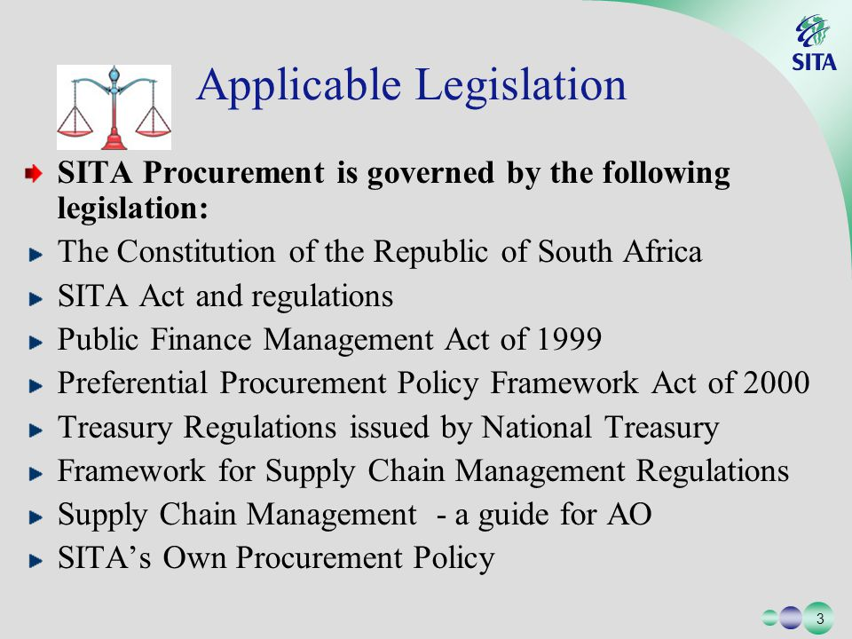 3 3 SITA Procurement is governed by the following legislation: The Constitution of the Republic of South Africa SITA Act and regulations Public Finance Management Act of 1999 Preferential Procurement Policy Framework Act of 2000 Treasury Regulations issued by National Treasury Framework for Supply Chain Management Regulations Supply Chain Management - a guide for AO SITAs Own Procurement Policy Applicable Legislation