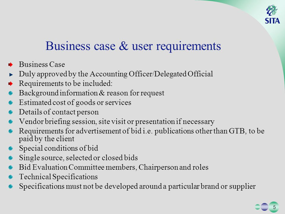 5 5 Business Case Duly approved by the Accounting Officer/Delegated Official Requirements to be included: Background information & reason for request Estimated cost of goods or services Details of contact person Vendor briefing session, site visit or presentation if necessary Requirements for advertisement of bid i.e.