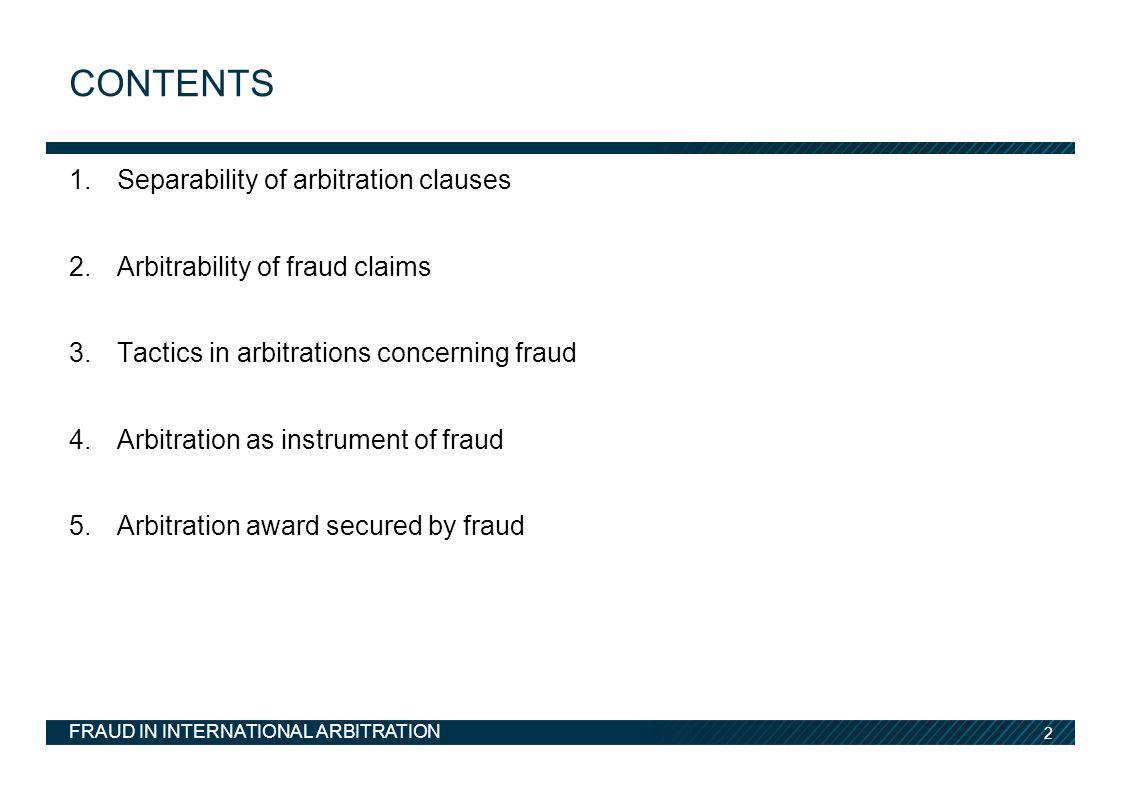 2 1.Separability of arbitration clauses 2.Arbitrability of fraud claims 3.Tactics in arbitrations concerning fraud 4.Arbitration as instrument of fraud 5.Arbitration award secured by fraud CONTENTS