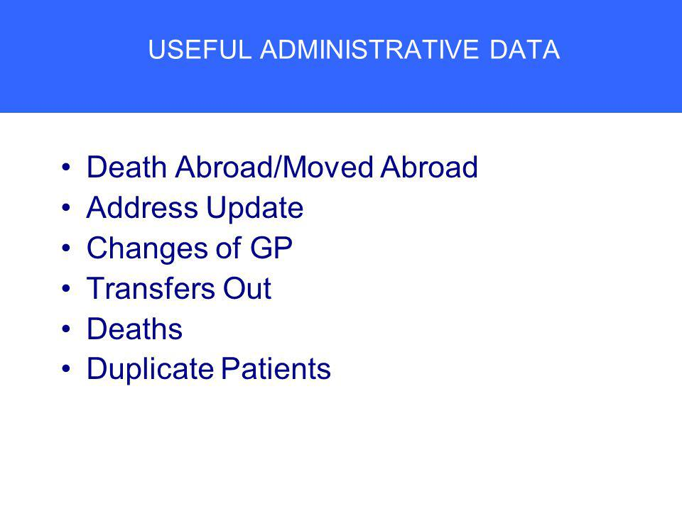 USEFUL ADMINISTRATIVE DATA Death Abroad/Moved Abroad Address Update Changes of GP Transfers Out Deaths Duplicate Patients