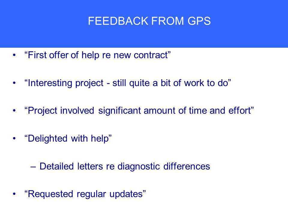 FEEDBACK FROM GPS First offer of help re new contract Interesting project - still quite a bit of work to do Project involved significant amount of time and effort Delighted with help –Detailed letters re diagnostic differences Requested regular updates