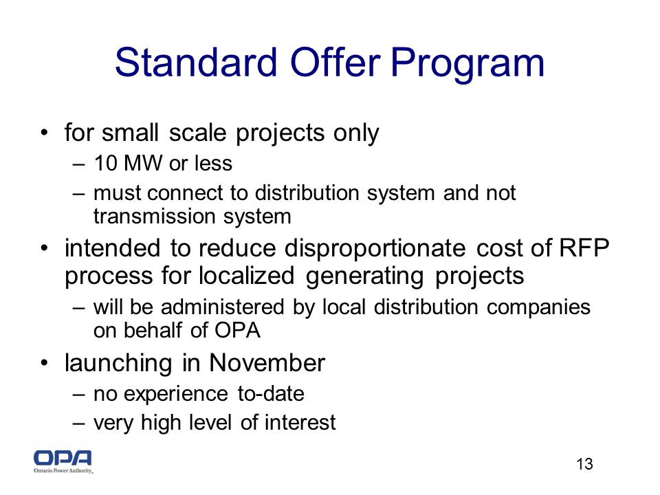 13 Standard Offer Program for small scale projects only –10 MW or less –must connect to distribution system and not transmission system intended to reduce disproportionate cost of RFP process for localized generating projects –will be administered by local distribution companies on behalf of OPA launching in November –no experience to-date –very high level of interest