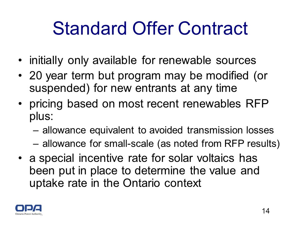 14 Standard Offer Contract initially only available for renewable sources 20 year term but program may be modified (or suspended) for new entrants at any time pricing based on most recent renewables RFP plus: –allowance equivalent to avoided transmission losses –allowance for small-scale (as noted from RFP results) a special incentive rate for solar voltaics has been put in place to determine the value and uptake rate in the Ontario context