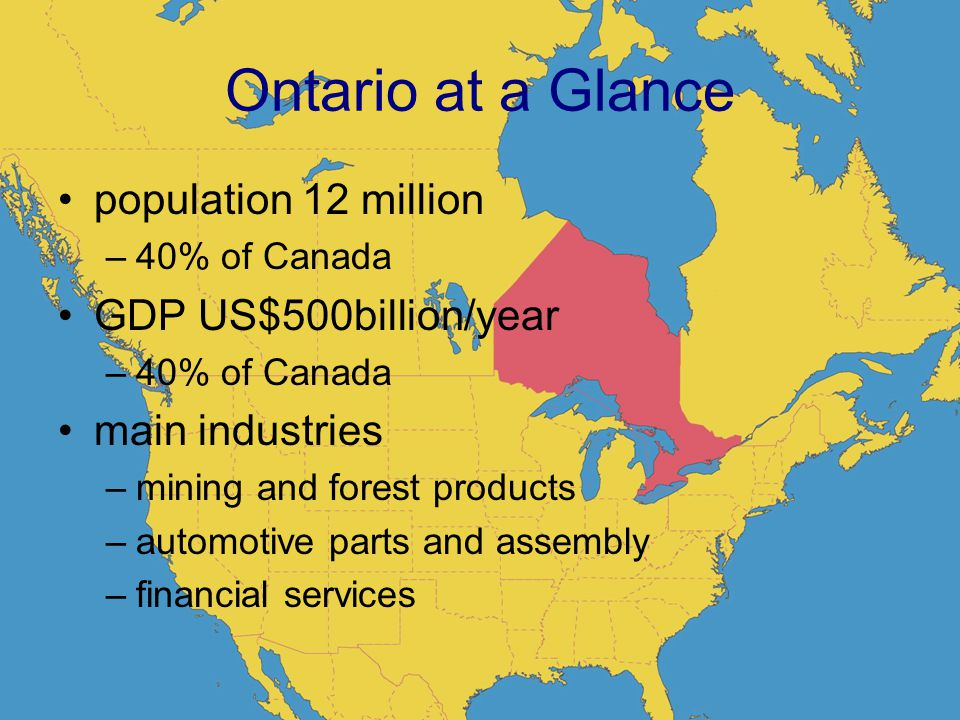 2 Ontario at a Glance population 12 million –40% of Canada GDP US$500billion/year –40% of Canada main industries –mining and forest products –automotive parts and assembly –financial services