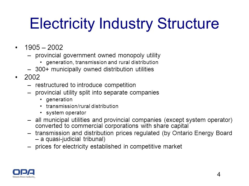 4 Electricity Industry Structure 1905 – 2002 –provincial government owned monopoly utility generation, transmission and rural distribution –300+ municipally owned distribution utilities 2002 –restructured to introduce competition –provincial utility split into separate companies generation transmission/rural distribution system operator –all municipal utilities and provincial companies (except system operator) converted to commercial corporations with share capital –transmission and distribution prices regulated (by Ontario Energy Board – a quasi-judicial tribunal) –prices for electricity established in competitive market