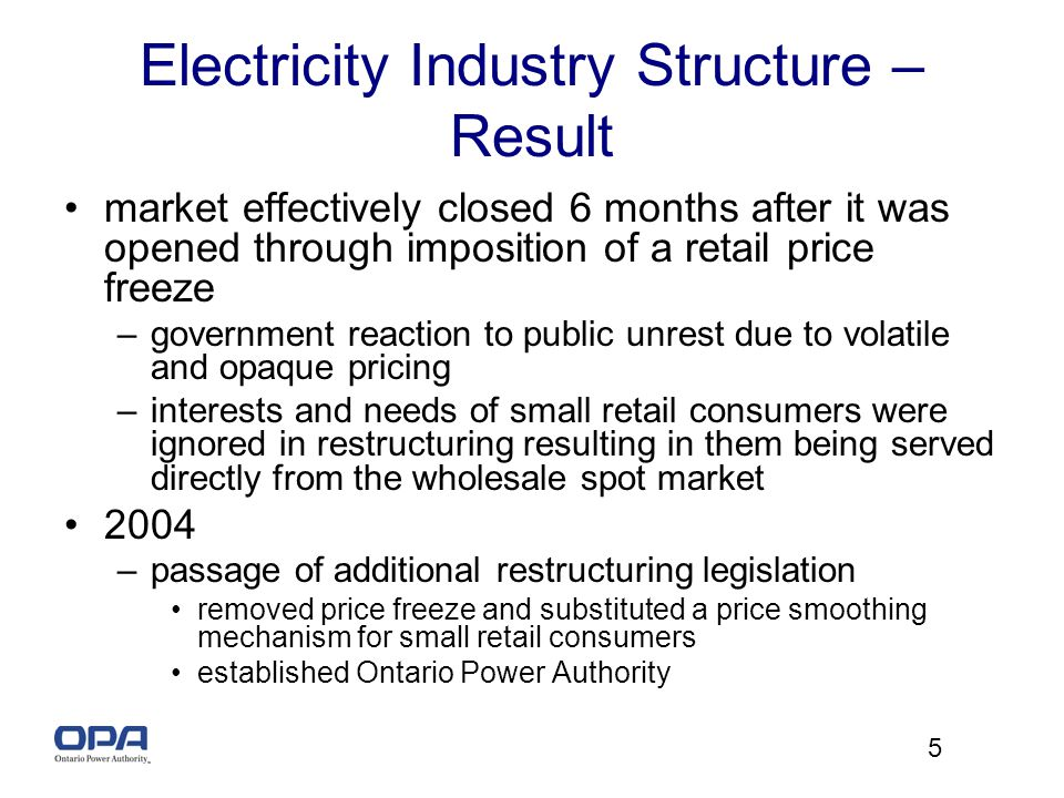 5 Electricity Industry Structure – Result market effectively closed 6 months after it was opened through imposition of a retail price freeze –government reaction to public unrest due to volatile and opaque pricing –interests and needs of small retail consumers were ignored in restructuring resulting in them being served directly from the wholesale spot market 2004 –passage of additional restructuring legislation removed price freeze and substituted a price smoothing mechanism for small retail consumers established Ontario Power Authority