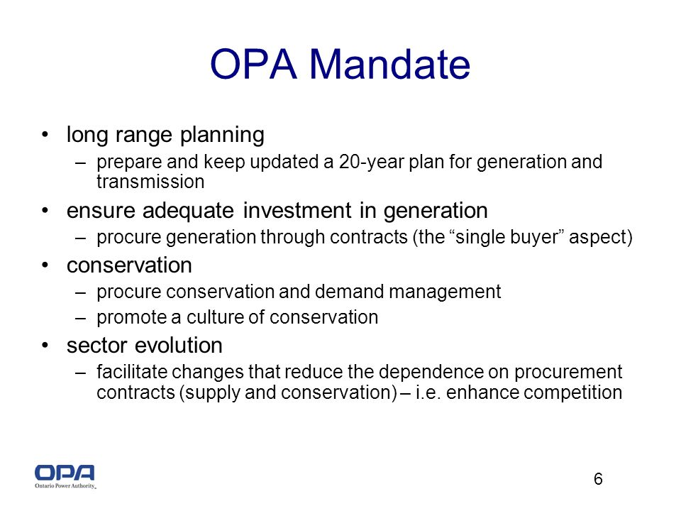 6 OPA Mandate long range planning –prepare and keep updated a 20-year plan for generation and transmission ensure adequate investment in generation –procure generation through contracts (the single buyer aspect) conservation –procure conservation and demand management –promote a culture of conservation sector evolution –facilitate changes that reduce the dependence on procurement contracts (supply and conservation) – i.e.