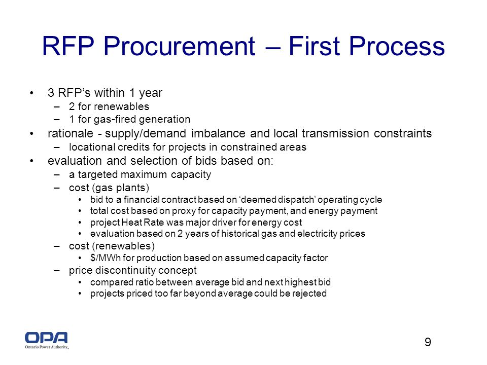 9 RFP Procurement – First Process 3 RFPs within 1 year –2 for renewables –1 for gas-fired generation rationale - supply/demand imbalance and local transmission constraints –locational credits for projects in constrained areas evaluation and selection of bids based on: –a targeted maximum capacity –cost (gas plants) bid to a financial contract based on deemed dispatch operating cycle total cost based on proxy for capacity payment, and energy payment project Heat Rate was major driver for energy cost evaluation based on 2 years of historical gas and electricity prices –cost (renewables) $/MWh for production based on assumed capacity factor –price discontinuity concept compared ratio between average bid and next highest bid projects priced too far beyond average could be rejected