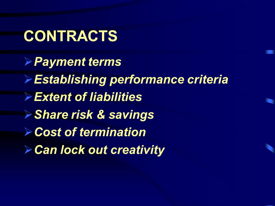 CONTRACTS Payment terms Establishing performance criteria Extent of liabilities Share risk & savings Cost of termination Can lock out creativity