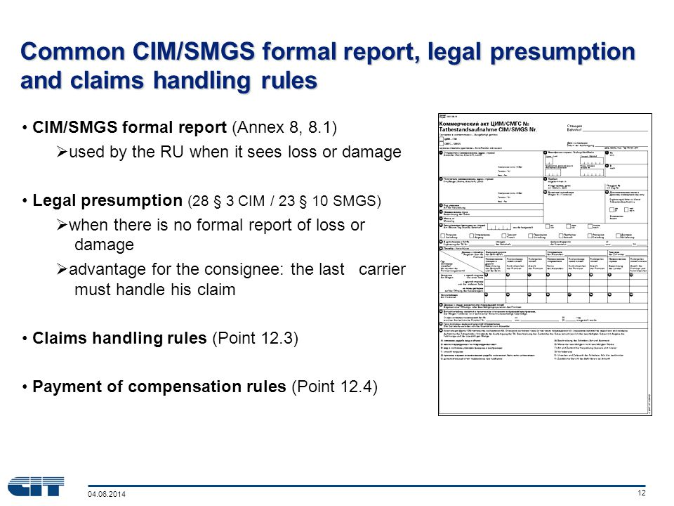 04.06.2014 12 Common CIM/SMGS formal report, legal presumption and claims handling rules CIM/SMGS formal report (Annex 8, 8.1) used by the RU when it sees loss or damage Legal presumption (28 § 3 CIM / 23 § 10 SMGS) when there is no formal report of loss or damage advantage for the consignee: the last carrier must handle his claim Claims handling rules (Point 12.3) Payment of compensation rules (Point 12.4)