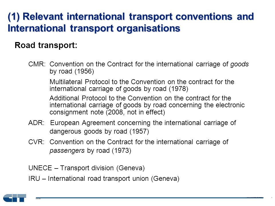 08.03.2010 European and International Rail Transport Law 5 (1) Relevant international transport conventions and International transport organisations Road transport: CMR: Convention on the Contract for the international carriage of goods by road (1956) Multilateral Protocol to the Convention on the contract for the international carriage of goods by road (1978) Additional Protocol to the Convention on the contract for the international carriage of goods by road concerning the electronic consignment note (2008, not in effect) ADR: European Agreement concerning the international carriage of dangerous goods by road (1957) CVR: Convention on the Contract for the international carriage of passengers by road (1973) UNECE – Transport division (Geneva) IRU – International road transport union (Geneva)