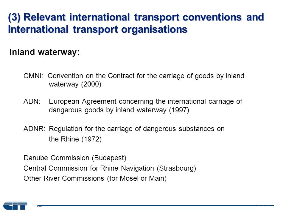 08.03.2010 European and International Rail Transport Law 7 (3) Relevant international transport conventions and International transport organisations Inland waterway: CMNI: Convention on the Contract for the carriage of goods by inland waterway (2000) ADN: European Agreement concerning the international carriage of dangerous goods by inland waterway (1997) ADNR: Regulation for the carriage of dangerous substances on the Rhine (1972) Danube Commission (Budapest) Central Commission for Rhine Navigation (Strasbourg) Other River Commissions (for Mosel or Main)
