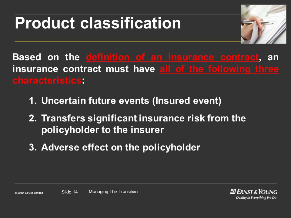 © 2010 EYGM Limited Managing The Transition Slide 14 Based on the definition of an insurance contract, an insurance contract must have all of the following three characteristics: Product classification 1.Uncertain future events (Insured event) 2.Transfers significant insurance risk from the policyholder to the insurer 3.Adverse effect on the policyholder