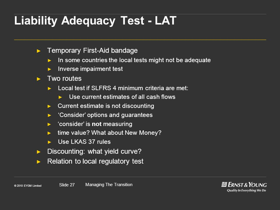 © 2010 EYGM Limited Managing The Transition Slide 27 Liability Adequacy Test - LAT Temporary First-Aid bandage In some countries the local tests might not be adequate Inverse impairment test Two routes Local test if SLFRS 4 minimum criteria are met: Use current estimates of all cash flows Current estimate is not discounting Consider options and guarantees consider is not measuring time value.