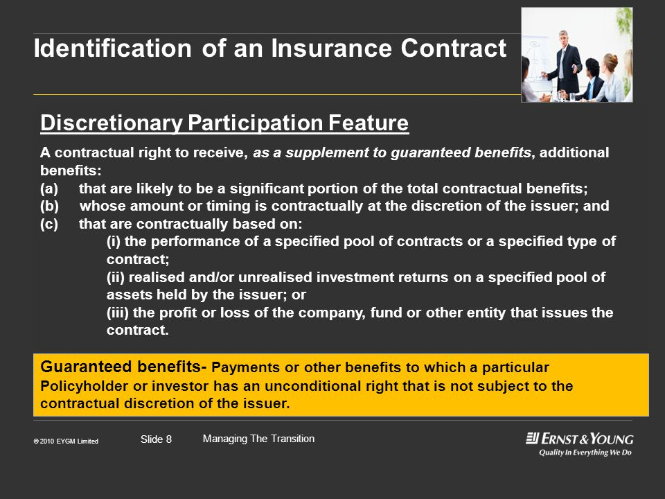 © 2010 EYGM Limited Managing The Transition Slide 8 Discretionary Participation Feature A contractual right to receive, as a supplement to guaranteed benefits, additional benefits: (a) that are likely to be a significant portion of the total contractual benefits; (b) whose amount or timing is contractually at the discretion of the issuer; and (c) that are contractually based on: (i) the performance of a specified pool of contracts or a specified type of contract; (ii) realised and/or unrealised investment returns on a specified pool of assets held by the issuer; or (iii) the profit or loss of the company, fund or other entity that issues the contract.