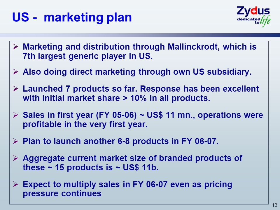 13 US - marketing plan Marketing and distribution through Mallinckrodt, which is 7th largest generic player in US. Also doing direct marketing through