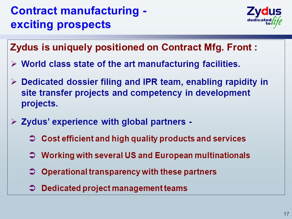 17 Zydus is uniquely positioned on Contract Mfg. Front : World class state of the art manufacturing facilities. Dedicated dossier filing and IPR team,