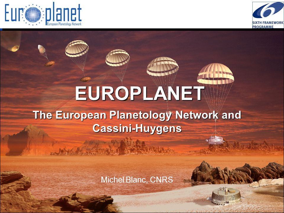 I3/CA Europlanet - EC Contract 001637 - http://europlanet.cesr.fr/ EUROPLANET The European Planetology Network and Cassini-Huygens Michel Blanc, CNRS