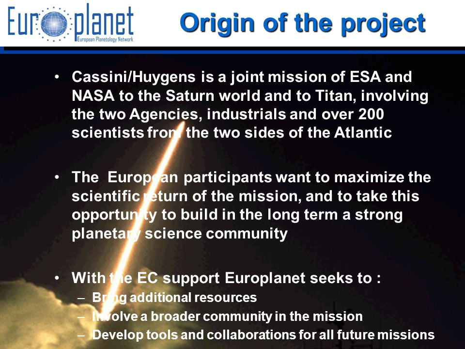 I3/CA Europlanet - EC Contract 001637 - http://europlanet.cesr.fr/ Origin of the project Cassini/Huygens is a joint mission of ESA and NASA to the Saturn world and to Titan, involving the two Agencies, industrials and over 200 scientists from the two sides of the Atlantic The European participants want to maximize the scientific return of the mission, and to take this opportunity to build in the long term a strong planetary science community With the EC support Europlanet seeks to : –Bring additional resources –Involve a broader community in the mission –Develop tools and collaborations for all future missions