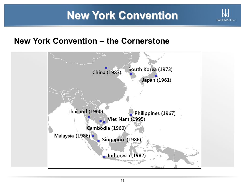 11 New York Convention New York Convention – the Cornerstone South Korea (1973) Singapore (1986) Japan (1961) Cambodia (1960) Thailand (1960) Philippines (1967) Malaysia (1986) China (1987) Viet Nam (1995) Indonesia (1982)